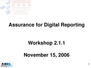 Assurance for Digital Reporting Workshop 2.1.1 November 15, 2006