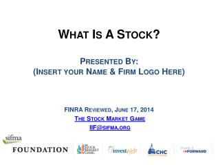 What Is A Stock? Presented By: (Insert your Name & Firm Logo Here) FINRA Reviewed, June 17, 2014