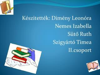 Készitették: Dimény Leonóra Nemes Izabella Sütő Ruth     Szigyártó Timea II.csoport