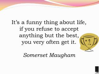 It�s a funny thing about life,  if you refuse to accept anything but the best,