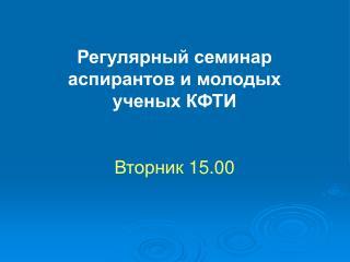 Регулярный семинар аспирантов и молодых ученых КФТИ Вторник 15. 0 0