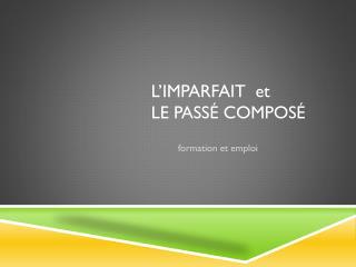 L�IMPARFAIT   et le Pass�  compos�