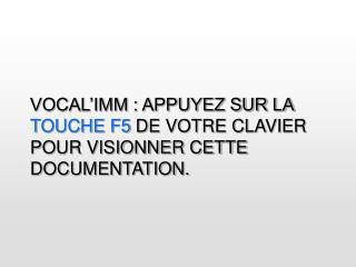 VOCAL'IMM : APPUYEZ SUR LA  TOUCHE F5  DE VOTRE CLAVIER POUR VISIONNER CETTE DOCUMENTATION.