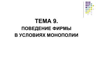 ТЕМА  9 .  ПОВЕДЕНИЕ ФИРМЫ  В УСЛОВИЯХ МОНОПОЛИИ