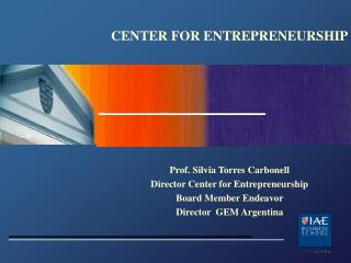 CENTER FOR ENTREPRENEURSHIP Prof. Silvia Torres Carbonell Director Center for Entrepreneurship