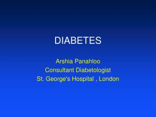 DIABETES Arshia Panahloo Consultant Diabetologist St. George's Hospital , London