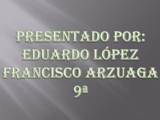 Presentado por: Eduardo L�pez Francisco Arzuaga 9�