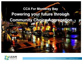 CCA For Monterey Bay  Powering your future through  Community Choice Aggregation