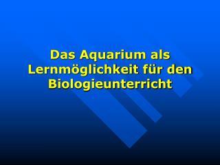 Das Aquarium als Lernmöglichkeit für den Biologieunterricht