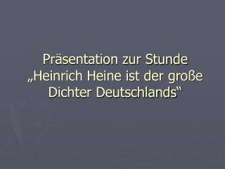 """Präsentation zur Stunde """"Heinrich Heine ist der große Dichter Deutschlands"""""""