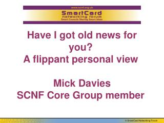 Have I got old news for you? A flippant personal view  Mick Davies SCNF Core Group member
