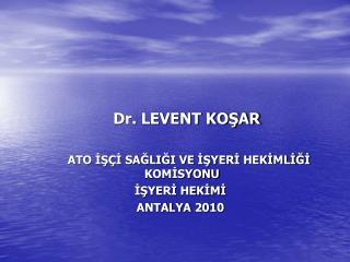 Dr. LEVENT KOSAR           ATO IS I SAGLIGI VE ISYERI HEKIMLIGI    KOMISYONU     ISYERI HEKIMI     ANTALYA 2010