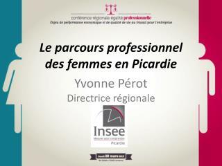 Le parcours professionnel des femmes en Picardie Yvonne Pérot Directrice régionale