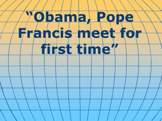 """ Obama, Pope Francis meet for first time """