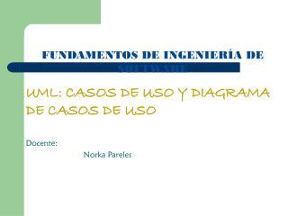 UML: CASOS DE USO Y DIAGRAMA DE CASOS DE USO Docente: Norka Pareles