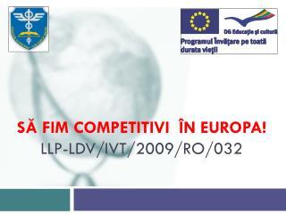 SĂ FIM COMPETITIVI  ÎN EUROPA! LLP-LDV/IVT/2009/RO/032