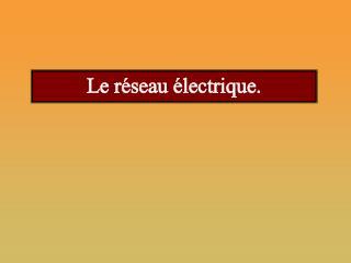 Le réseau électrique.