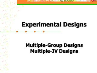 Experimental Designs Multiple-Group Designs Multiple-IV Designs