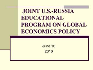 JOINT U.S.-RUSSIA EDUCATIONAL PROGRAM ON GLOBAL ECONOMICS POLICY