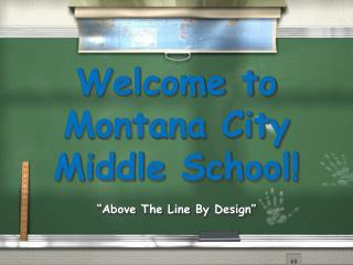 Welcome to  Montana City  Middle School! �Above The Line By Design�