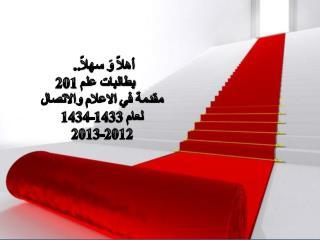 أهلاً  وَ  سهلاً..      بطالبات علم 201 مقدمة في  الاعلام  والاتصال لعام 1433-1434 2012-2013