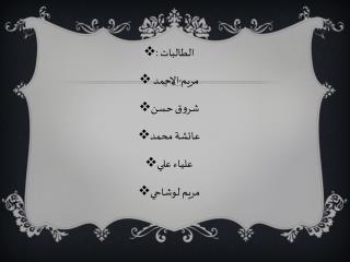 الطالبات : مريم الاحمد  شروق حسن عائشة محمد علياء علي مريم لوشاحي