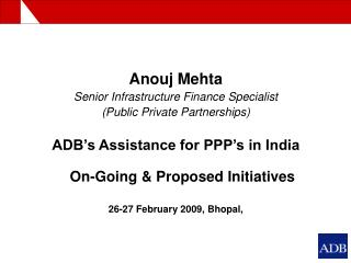 Anouj Mehta Senior Infrastructure Finance Specialist Public Private Partnerships  ADB s Assistance for PPP s in India