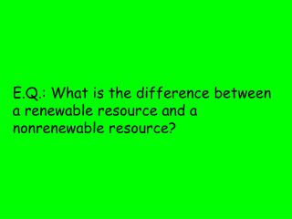 E.Q.: What is the difference between a renewable resource and a nonrenewable resource