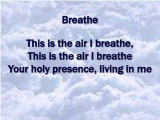 Breathe  This is the air I breathe,  This is the air I breathe Your holy presence, living in me