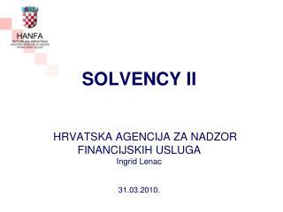 SOLVENCY II HRVATSKA AGENCIJA ZA NADZOR  FINANCIJSKIH USLUGA Ingrid Lenac 31.03.2010.