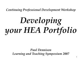 Continuing Professional Development Workshop Developing your HEA Portfolio Paul Dennison