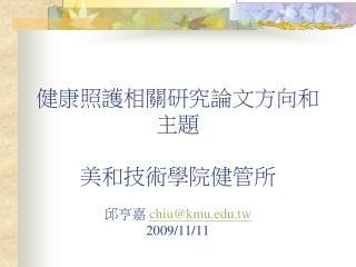健康照護相關研究論文方向和主題 美和技術學院健管所 邱亨嘉  chiu@kmu.tw 2009/11/11