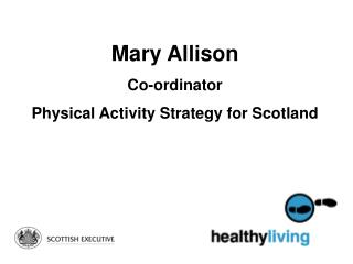 Mary Allison Co-ordinator  Physical Activity Strategy for Scotland