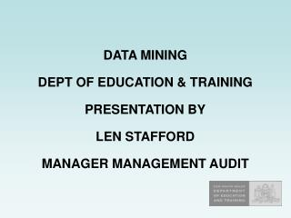 DATA MINING DEPT OF EDUCATION & TRAINING PRESENTATION BY LEN STAFFORD MANAGER MANAGEMENT AUDIT