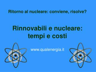 Ritorno al nucleare: conviene, risolve? Rinnovabili e nucleare:  tempi e costi qualenergia.it