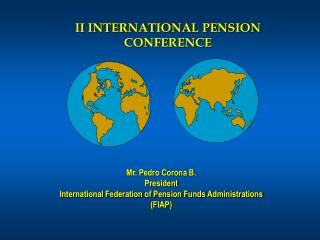 Mr. Pedro Corona B. President International Federation of Pension Funds Administrations FIAP