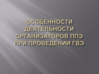 Особенности деятельности организаторов ППЭ  при проведении ГВЭ