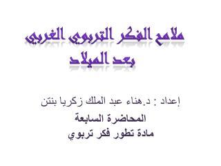إعداد  : د.هناء عبد الملك زكريا بنتن المحاضرة السابعة مادة تطور فكر تربوي