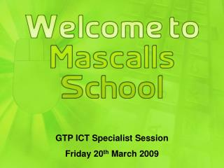 GTP ICT Specialist Session Friday 20 th  March 2009