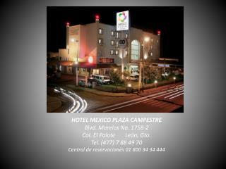 HOTEL MEXICO PLAZA CAMPESTRE Blvd . Morelos No. 1758-2 Col. El P alote       León ,  Gto .