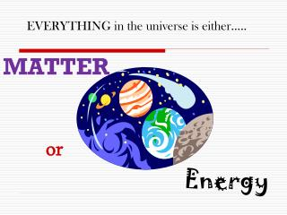EVERYTHING in the universe is either…..