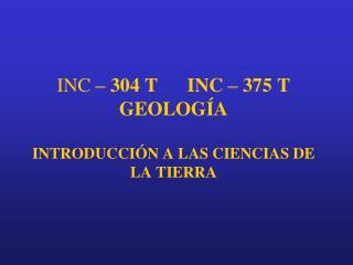 INC  – 304 T      INC – 375 T GEOLOGÍA INTRODUCCIÓN A LAS CIENCIAS DE LA TIERRA