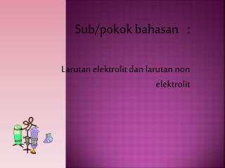 Sub/ pokok bahasan :  Larutan elektrolit dan larutan  non  elektrolit