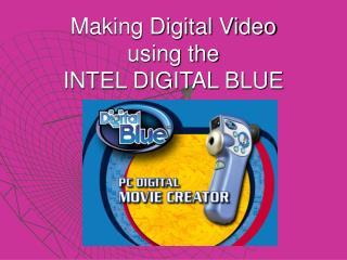 Making Digital Video using the INTEL DIGITAL BLUE