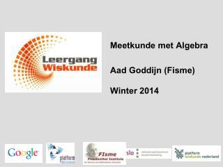 Meetkunde  met Algebra Aad Goddijn ( Fisme ) Winter 2014
