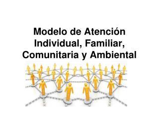 Modelo de Atención Individual, Familiar, Comunitaria y Ambiental