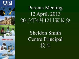 Parents Meeting 12 April, 2013 20 13 年 4 月 12 日家长会 Sheldon Smith Centre Principal 校长