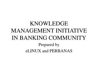 KNOWLEDGE MANAGEMENT INITIATIVE IN BANKING COMMUNITY
