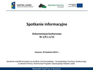 Spotkanie informacyjne Dokumentacja konkursowa Nr 1/9.1.1/12 Szczecin, 25 kwietnia 2012 r.