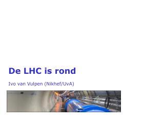 De LHC is  rond Ivo  van  Vulpen  ( Nikhef / UvA )